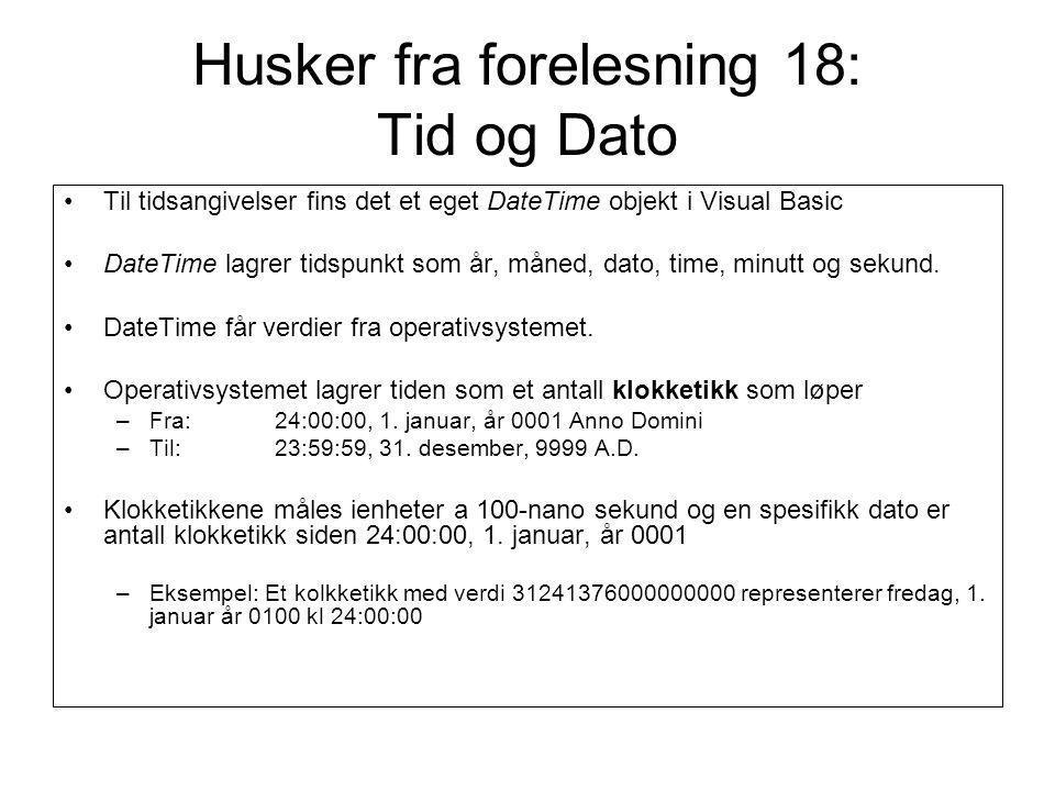 Husker fra forelesning 18: Tid og Dato Til tidsangivelser fins det et eget DateTime objekt i Visual Basic DateTime lagrer tidspunkt som år, måned, dato, time, minutt og sekund.