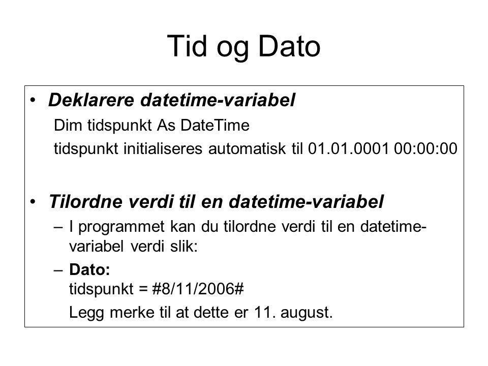 Tid og Dato Deklarere datetime-variabel Dim tidspunkt As DateTime tidspunkt initialiseres automatisk til 01.01.0001 00:00:00 Tilordne verdi til en datetime-variabel –I programmet kan du tilordne verdi til en datetime- variabel verdi slik: –Dato: tidspunkt = #8/11/2006# Legg merke til at dette er 11.