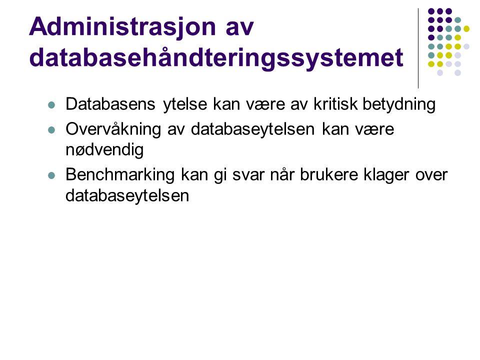 Administrasjon av databasehåndteringssystemet Databasens ytelse kan være av kritisk betydning Overvåkning av databaseytelsen kan være nødvendig Benchmarking kan gi svar når brukere klager over databaseytelsen