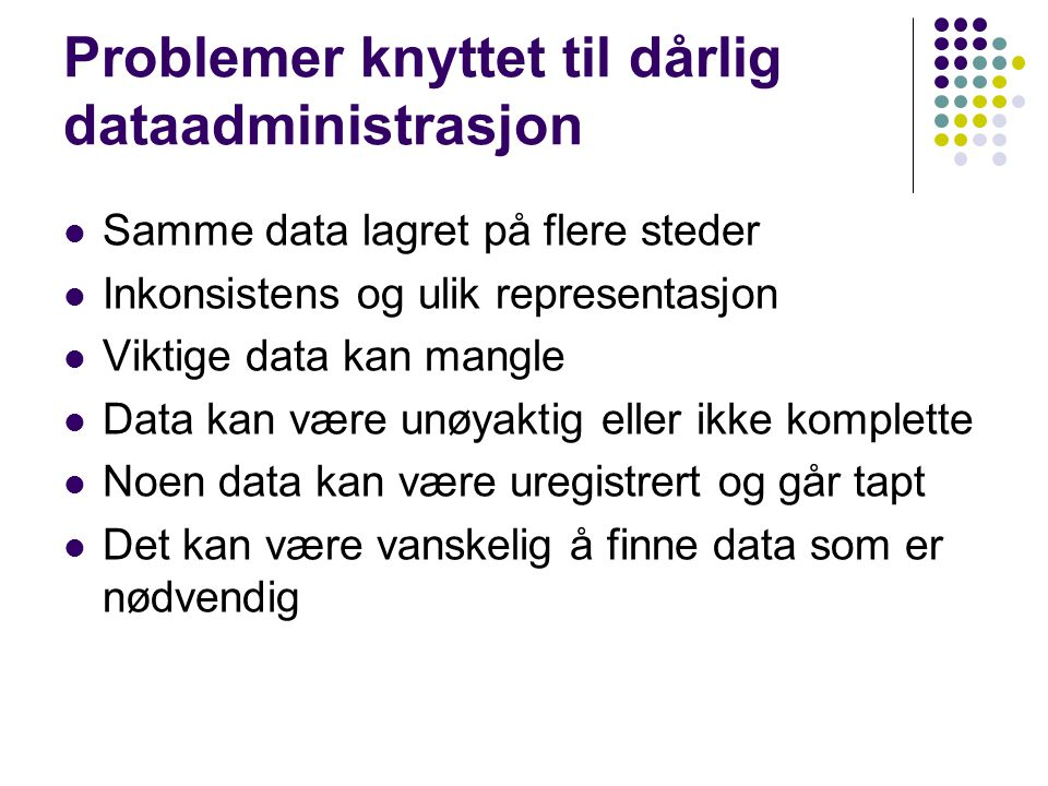 Problemer knyttet til dårlig dataadministrasjon Samme data lagret på flere steder Inkonsistens og ulik representasjon Viktige data kan mangle Data kan være unøyaktig eller ikke komplette Noen data kan være uregistrert og går tapt Det kan være vanskelig å finne data som er nødvendig