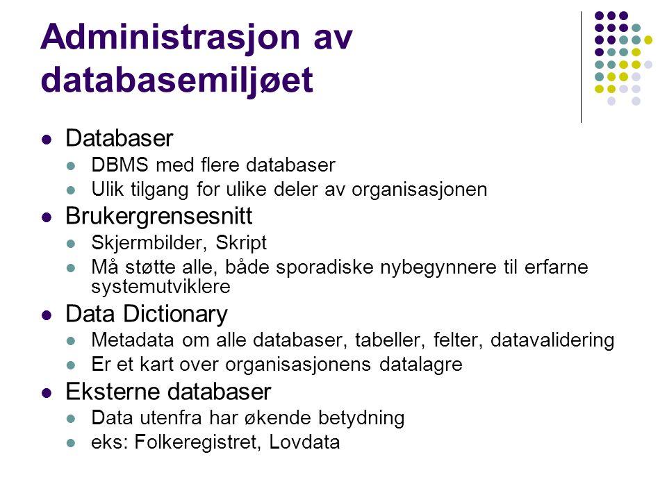 Administrasjon av databasemiljøet Databaser DBMS med flere databaser Ulik tilgang for ulike deler av organisasjonen Brukergrensesnitt Skjermbilder, Skript Må støtte alle, både sporadiske nybegynnere til erfarne systemutviklere Data Dictionary Metadata om alle databaser, tabeller, felter, datavalidering Er et kart over organisasjonens datalagre Eksterne databaser Data utenfra har økende betydning eks: Folkeregistret, Lovdata