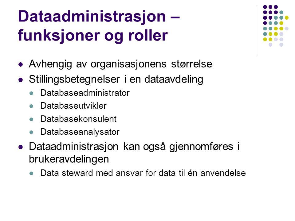 Dataadministrasjon – funksjoner og roller Avhengig av organisasjonens størrelse Stillingsbetegnelser i en dataavdeling Databaseadministrator Databaseutvikler Databasekonsulent Databaseanalysator Dataadministrasjon kan også gjennomføres i brukeravdelingen Data steward med ansvar for data til én anvendelse