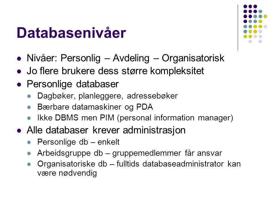 Databasenivåer Nivåer: Personlig – Avdeling – Organisatorisk Jo flere brukere dess større kompleksitet Personlige databaser Dagbøker, planleggere, adressebøker Bærbare datamaskiner og PDA Ikke DBMS men PIM (personal information manager) Alle databaser krever administrasjon Personlige db – enkelt Arbeidsgruppe db – gruppemedlemmer får ansvar Organisatoriske db – fulltids databaseadministrator kan være nødvendig