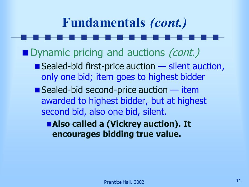 10 Prentice Hall, 2002 Fundamentals (cont.) Dynamic pricing and auctions (cont.) Free fall (declining price) auction One item auctioned at a time Pric
