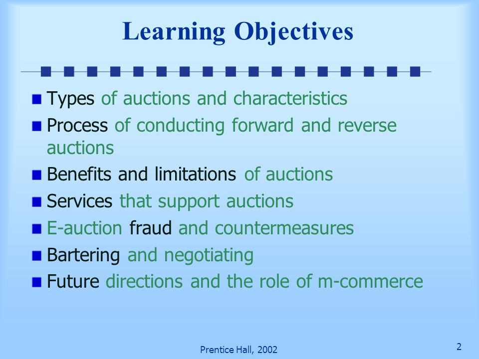 2 Prentice Hall, 2002 Learning Objectives Types of auctions and characteristics Process of conducting forward and reverse auctions Benefits and limitations of auctions Services that support auctions E-auction fraud and countermeasures Bartering and negotiating Future directions and the role of m-commerce