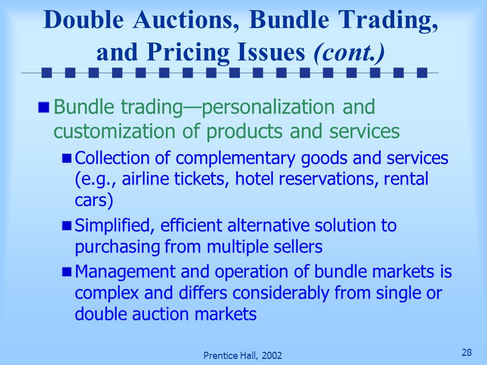 27 Prentice Hall, 2002 Double auctions Single auction Item is offered for sale with multiple buyers making bids on the item Multiple sellers make offe