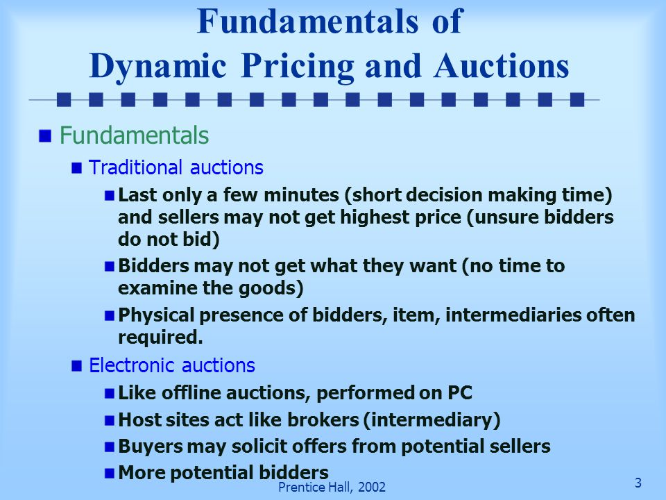 23 Prentice Hall, 2002 Auction Process and Software Support (cont.) Auto-snipping–the act of entering a bid during the very last seconds of an auction and outbidding the highest bidder E-proxy bidding— software system bids on behalf of the buyers Buyer determines the maximum bid Place first bid manually Proxy executes the bids keeping bids as low as possible