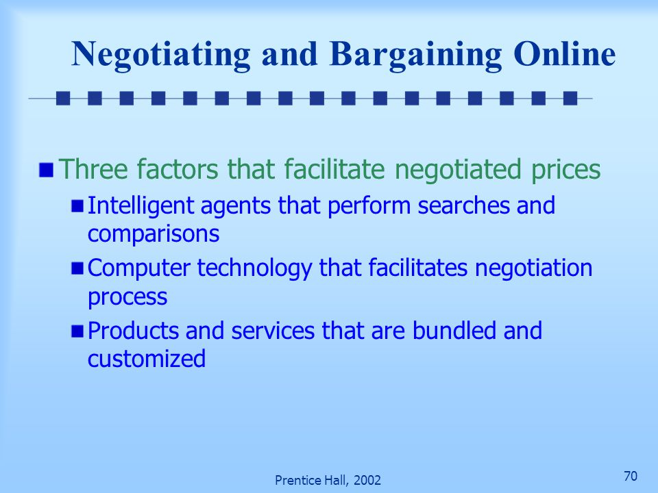 69 Prentice Hall, 2002 Negotiating and Bargaining Online Dynamic prices can be determined by negotiation Negotiated prices result from interactions an