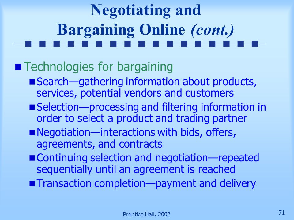70 Prentice Hall, 2002 Negotiating and Bargaining Online Three factors that facilitate negotiated prices Intelligent agents that perform searches and