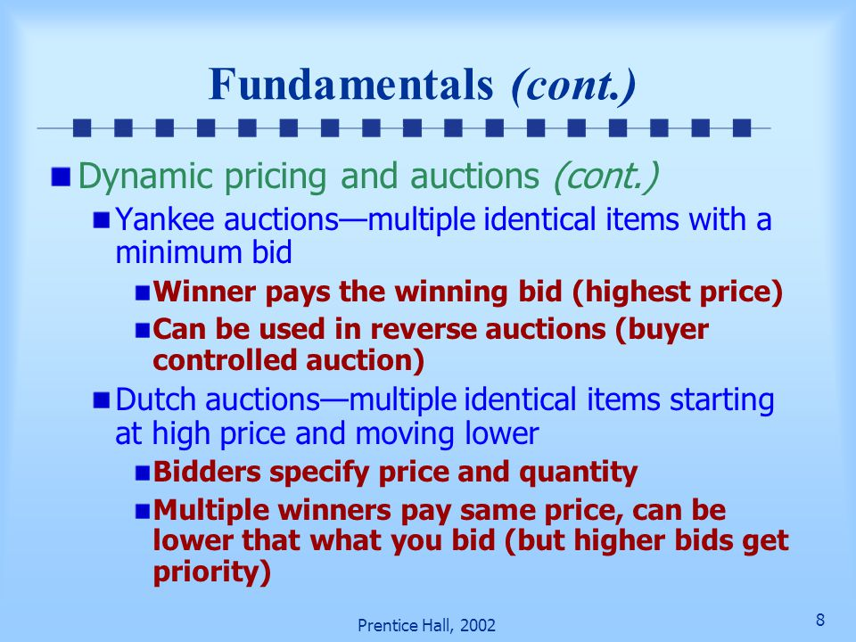 28 Prentice Hall, 2002 Double Auctions, Bundle Trading, and Pricing Issues (cont.) Bundle trading—personalization and customization of products and services Collection of complementary goods and services (e.g., airline tickets, hotel reservations, rental cars) Simplified, efficient alternative solution to purchasing from multiple sellers Management and operation of bundle markets is complex and differs considerably from single or double auction markets