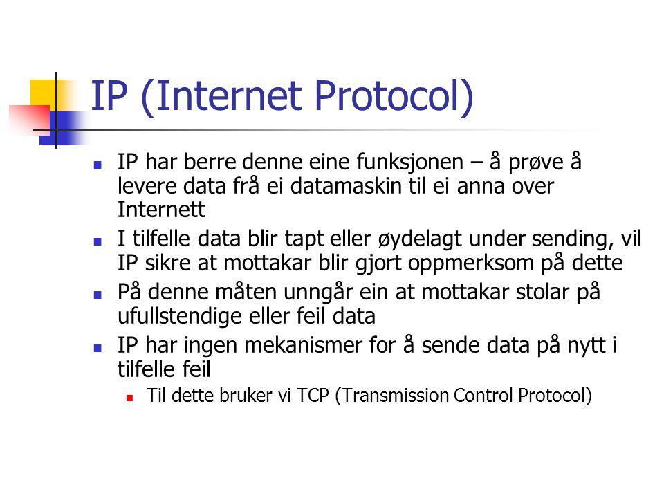 TCP (Transmission Control Protocol) TCP arbeider på eit høgare nivå enn IP, og sørger for påliteleg levering av data IP blir brukt for å sende pakker, TCP har tilleggstenester Sender på nytt i tilfelle feil Pakker kan bli borte eller innholdet kan bli endra Sendar får beskjed om forsøket på å sende data var vellykka eller ikkje Dei fleste Internett-program bruker TCP/IP Unntak: Streaming media der overføringsfart er viktigare Videokonferanse, live-overføring Feil er av mindre betydning, resulterer ofte berre i ei mindre forstyrring i bildet
