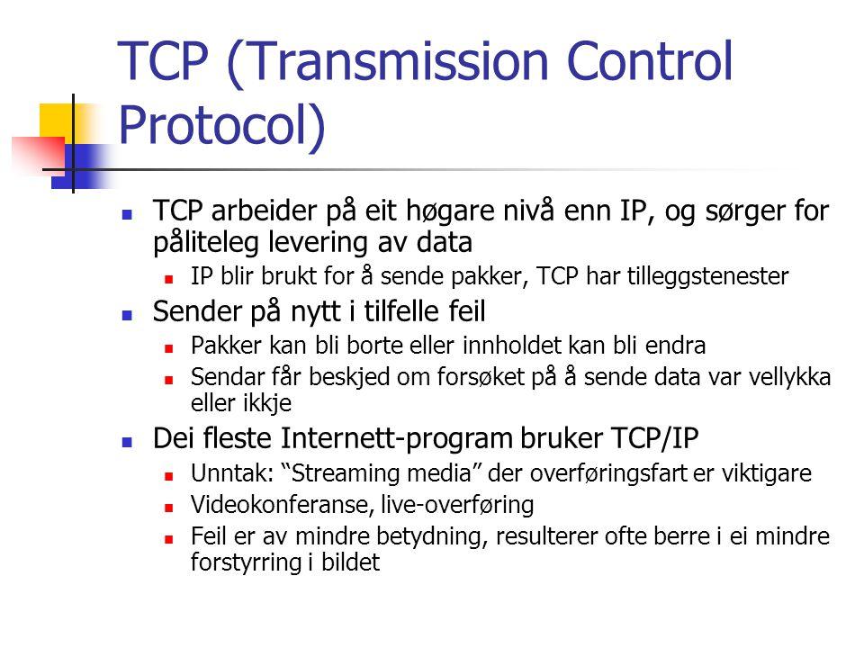 TCP (Transmission Control Protocol) TCP treng portnummer på sendar- og mottakarmaskin i tillegg til IP-adresse På denne måten kan TCP danne ein direkte kanal mellom to program på ulike maskiner, uavhengig av eventuelle andre TCP- forbindelsar på dei same maskinene samtidig OSI-modellen for datakommunikasjon 7 lags modell, kvart lag bygger vidare på tenestene frå laget under IP opererer på lag 3 (nettverkslaget), TCP på lag 4 (transportlaget)
