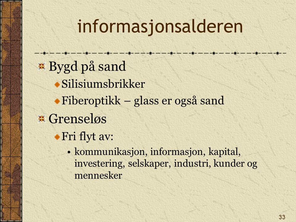33 informasjonsalderen Bygd på sand Silisiumsbrikker Fiberoptikk – glass er også sand Grenseløs Fri flyt av: kommunikasjon, informasjon, kapital, inve
