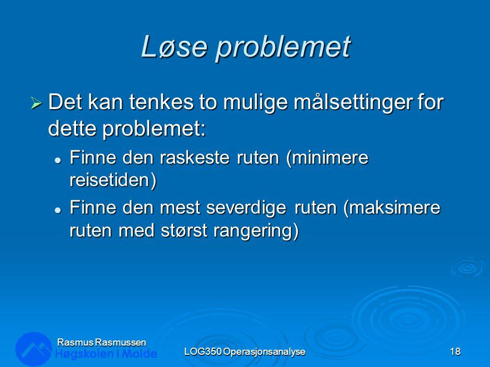 Løse problemet  Det kan tenkes to mulige målsettinger for dette problemet: Finne den raskeste ruten (minimere reisetiden) Finne den raskeste ruten (minimere reisetiden) Finne den mest severdige ruten (maksimere ruten med størst rangering) Finne den mest severdige ruten (maksimere ruten med størst rangering) LOG350 Operasjonsanalyse18 Rasmus Rasmussen