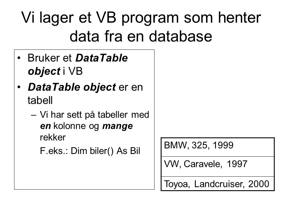 Vi lager et VB program som henter data fra en database Bruker et DataTable object i VB DataTable object er en tabell –Vi har sett på tabeller med en kolonne og mange rekker F.eks.: Dim biler() As Bil BMW, 325, 1999 VW, Caravele, 1997 Toyoa, Landcruiser, 2000