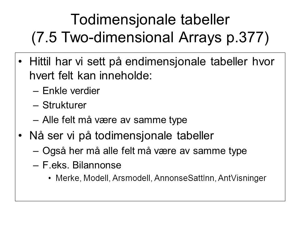 Todimensjonale tabeller (7.5 Two-dimensional Arrays p.377) Hittil har vi sett på endimensjonale tabeller hvor hvert felt kan inneholde: –Enkle verdier –Strukturer –Alle felt må være av samme type Nå ser vi på todimensjonale tabeller –Også her må alle felt må være av samme type –F.eks.