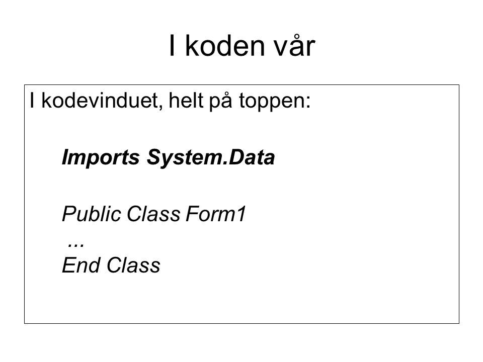I koden vår I kodevinduet, helt på toppen: Imports System.Data Public Class Form1... End Class
