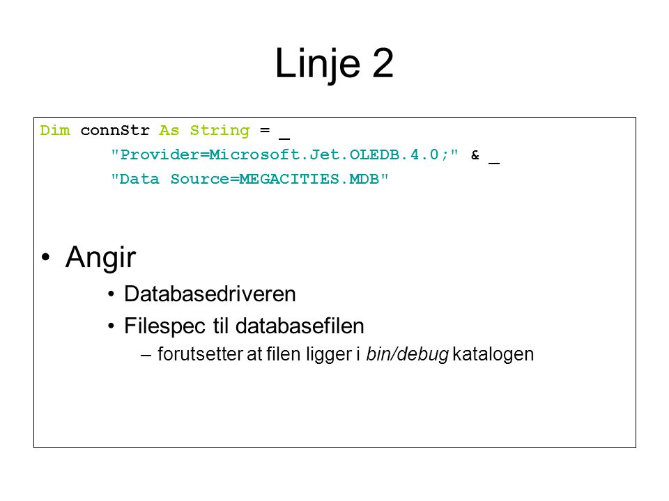 Linje 2 Dim connStr As String = _ Provider=Microsoft.Jet.OLEDB.4.0; & _ Data Source=MEGACITIES.MDB Angir Databasedriveren Filespec til databasefilen –forutsetter at filen ligger i bin/debug katalogen