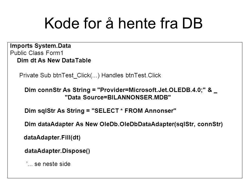 Kode for å hente fra DB Imports System.Data Public Class Form1 Dim dt As New DataTable Private Sub btnTest_Click(...) Handles btnTest.Click Dim connStr As String = Provider=Microsoft.Jet.OLEDB.4.0; & _ Data Source=BILANNONSER.MDB Dim sqlStr As String = SELECT * FROM Annonser Dim dataAdapter As New OleDb.OleDbDataAdapter(sqlStr, connStr) dataAdapter.Fill(dt) dataAdapter.Dispose() '...