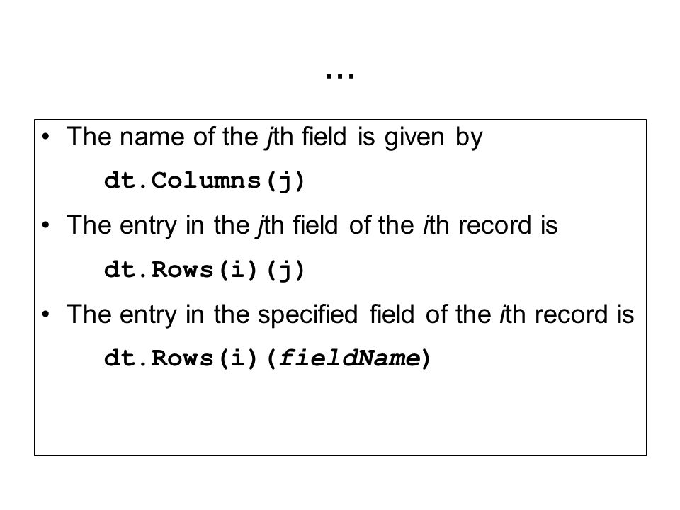 ... The name of the jth field is given by dt.Columns(j) The entry in the jth field of the ith record is dt.Rows(i)(j) The entry in the specified field