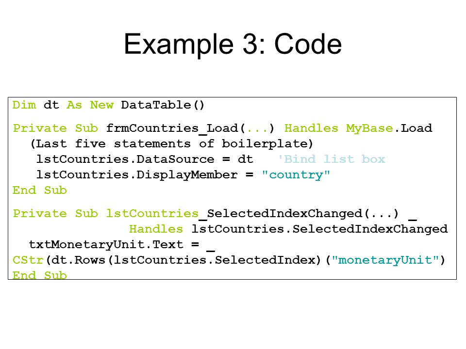Example 3: Code Dim dt As New DataTable() Private Sub frmCountries_Load(...) Handles MyBase.Load (Last five statements of boilerplate) lstCountries.DataSource = dt Bind list box lstCountries.DisplayMember = country End Sub Private Sub lstCountries_SelectedIndexChanged(...) _ Handles lstCountries.SelectedIndexChanged txtMonetaryUnit.Text = _ CStr(dt.Rows(lstCountries.SelectedIndex)( monetaryUnit ) End Sub