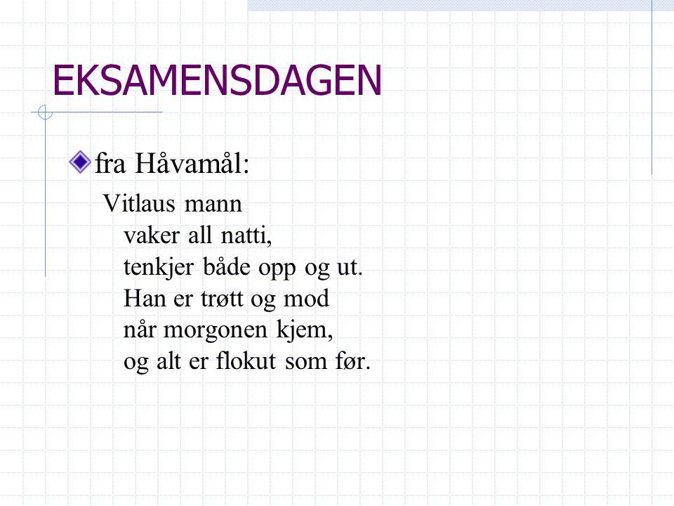 EKSAMENSDAGEN fra Håvamål: Vitlaus mann vaker all natti, tenkjer både opp og ut. Han er trøtt og mod når morgonen kjem, og alt er flokut som før.