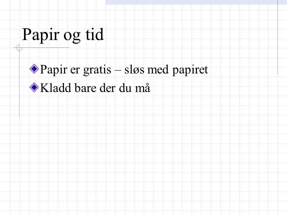 Papir og tid Papir er gratis – sløs med papiret Kladd bare der du må