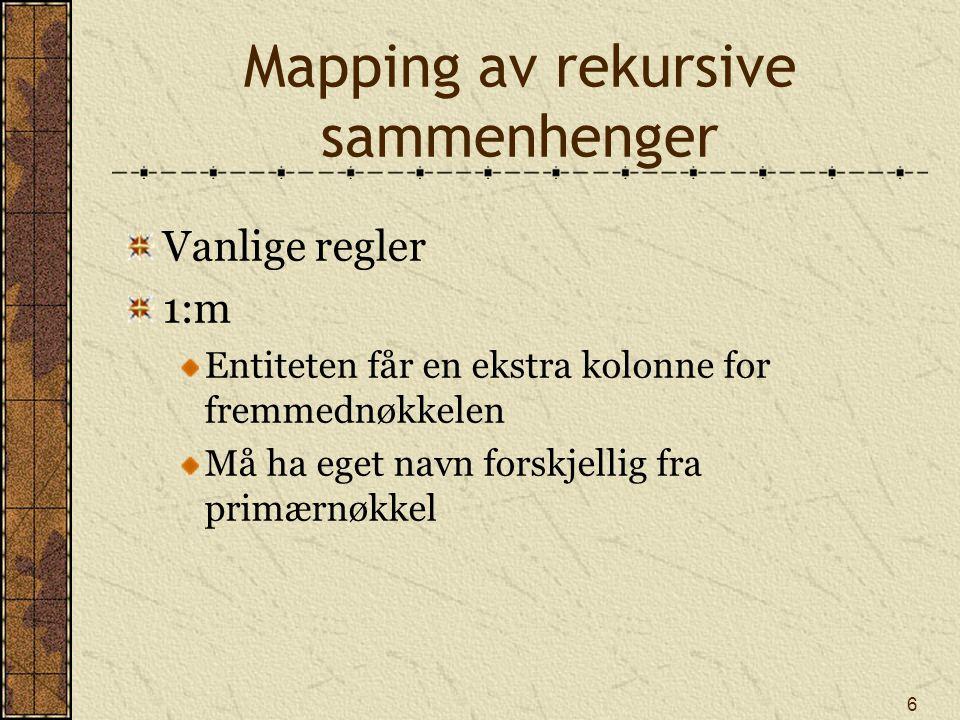 6 Mapping av rekursive sammenhenger Vanlige regler 1:m Entiteten får en ekstra kolonne for fremmednøkkelen Må ha eget navn forskjellig fra primærnøkkel