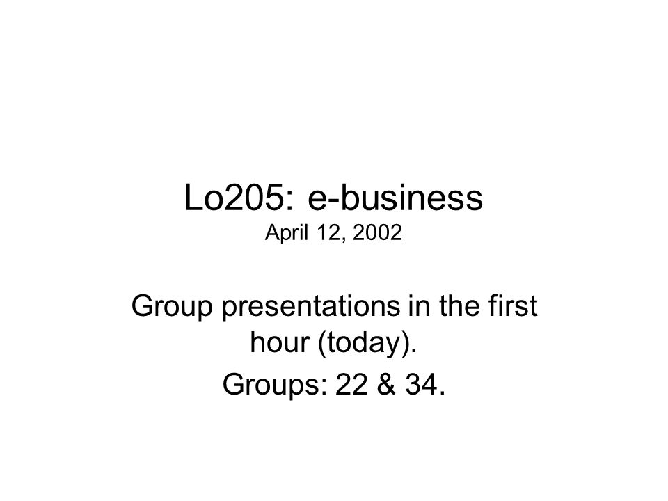 Lo205: e-business April 12, 2002 Group presentations in the first hour (today). Groups: 22 & 34.
