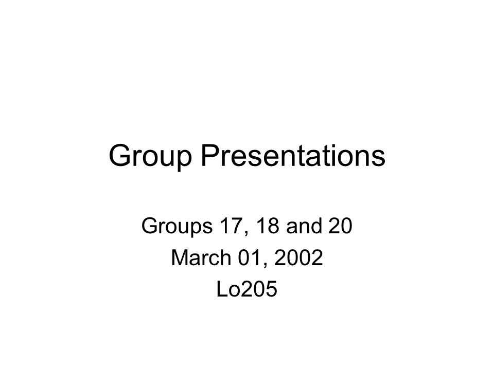 Group Presentations Groups 17, 18 and 20 March 01, 2002 Lo205