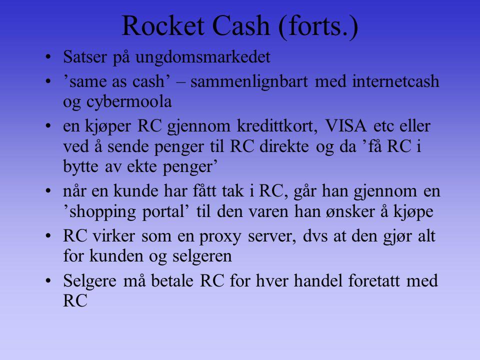 Rocket Cash (forts.) Satser på ungdomsmarkedet 'same as cash' – sammenlignbart med internetcash og cybermoola en kjøper RC gjennom kredittkort, VISA etc eller ved å sende penger til RC direkte og da 'få RC i bytte av ekte penger' når en kunde har fått tak i RC, går han gjennom en 'shopping portal' til den varen han ønsker å kjøpe RC virker som en proxy server, dvs at den gjør alt for kunden og selgeren Selgere må betale RC for hver handel foretatt med RC