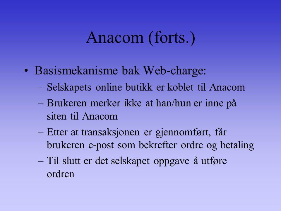 Anacom (forts.) Basismekanisme bak Web-charge: –Selskapets online butikk er koblet til Anacom –Brukeren merker ikke at han/hun er inne på siten til Anacom –Etter at transaksjonen er gjennomført, får brukeren e-post som bekrefter ordre og betaling –Til slutt er det selskapet oppgave å utføre ordren