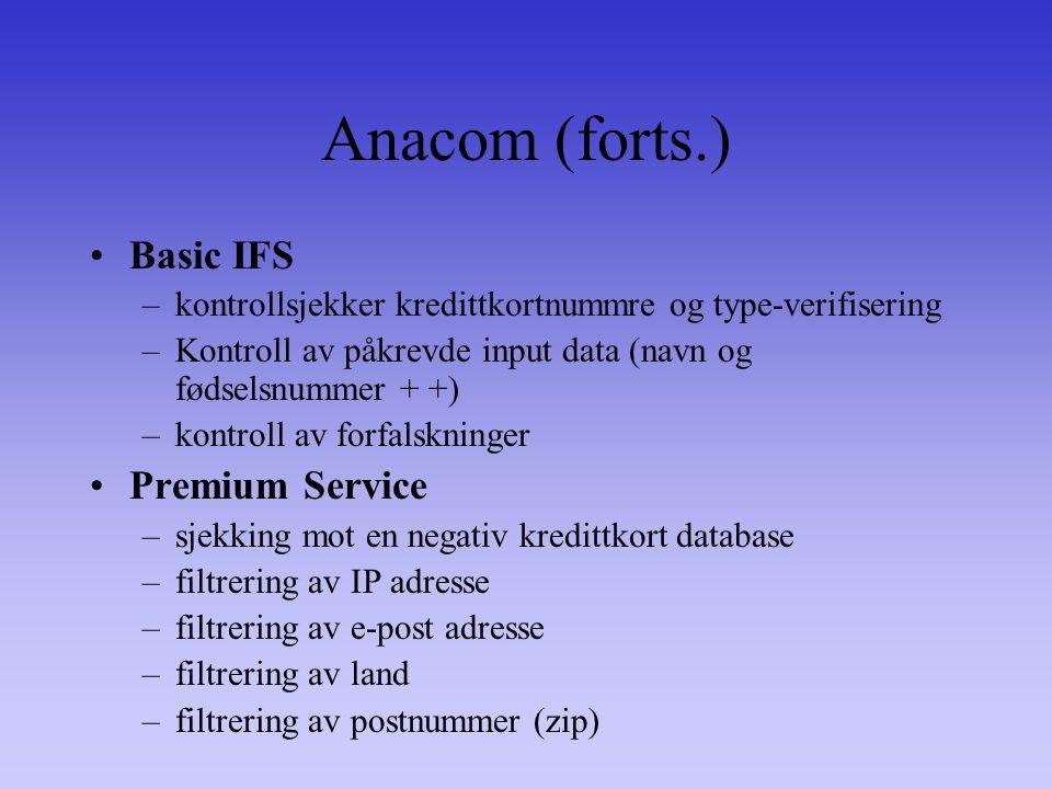 Anacom (forts.) Basic IFS –kontrollsjekker kredittkortnummre og type-verifisering –Kontroll av påkrevde input data (navn og fødselsnummer + +) –kontroll av forfalskninger Premium Service –sjekking mot en negativ kredittkort database –filtrering av IP adresse –filtrering av e-post adresse –filtrering av land –filtrering av postnummer (zip)