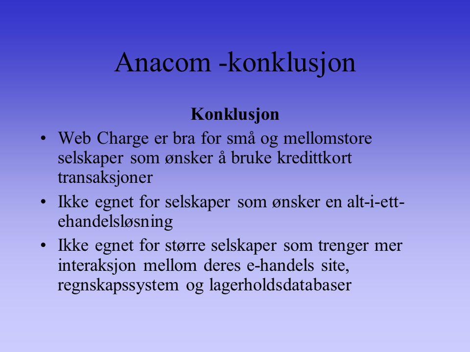 Anacom -konklusjon Konklusjon Web Charge er bra for små og mellomstore selskaper som ønsker å bruke kredittkort transaksjoner Ikke egnet for selskaper som ønsker en alt-i-ett- ehandelsløsning Ikke egnet for større selskaper som trenger mer interaksjon mellom deres e-handels site, regnskapssystem og lagerholdsdatabaser