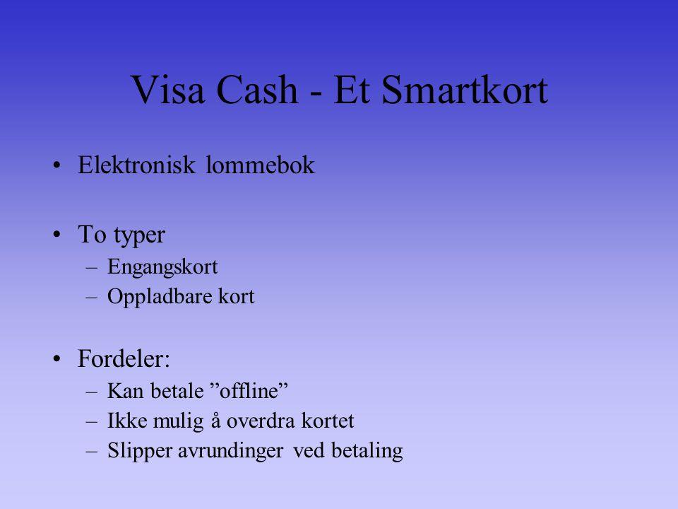 Visa Cash - Et Smartkort Elektronisk lommebok To typer –Engangskort –Oppladbare kort Fordeler: –Kan betale offline –Ikke mulig å overdra kortet –Slipper avrundinger ved betaling