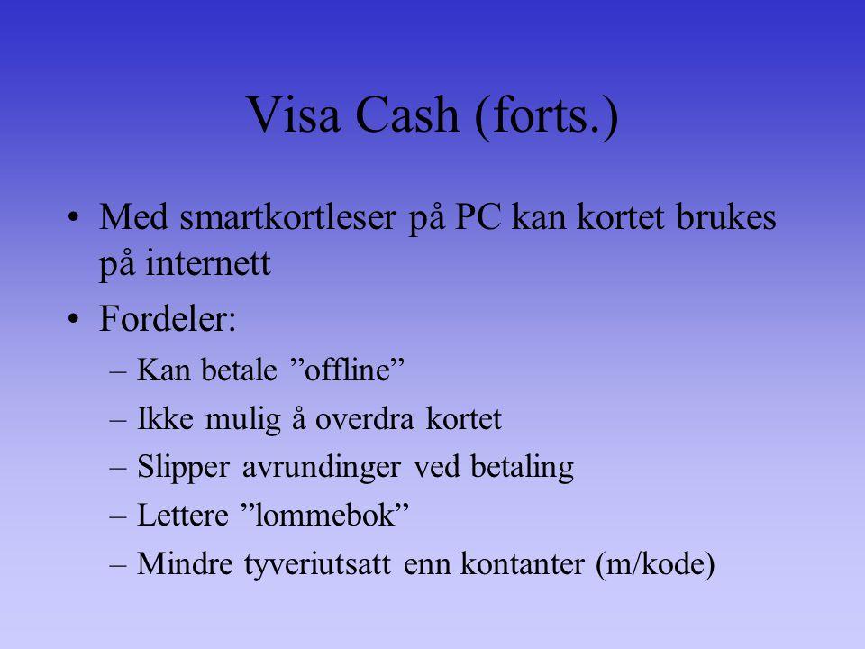 Visa Cash (forts.) Med smartkortleser på PC kan kortet brukes på internett Fordeler: –Kan betale offline –Ikke mulig å overdra kortet –Slipper avrundinger ved betaling –Lettere lommebok –Mindre tyveriutsatt enn kontanter (m/kode)