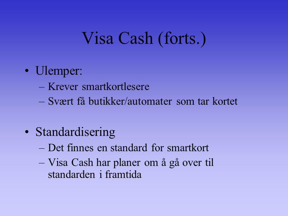 Visa Cash (forts.) Ulemper: –Krever smartkortlesere –Svært få butikker/automater som tar kortet Standardisering –Det finnes en standard for smartkort –Visa Cash har planer om å gå over til standarden i framtida