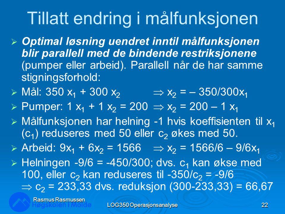 LOG350 Operasjonsanalyse22 Rasmus Rasmussen Tillatt endring i målfunksjonen  Optimal løsning uendret inntil målfunksjonen blir parallell med de bindende restriksjonene (pumper eller arbeid).