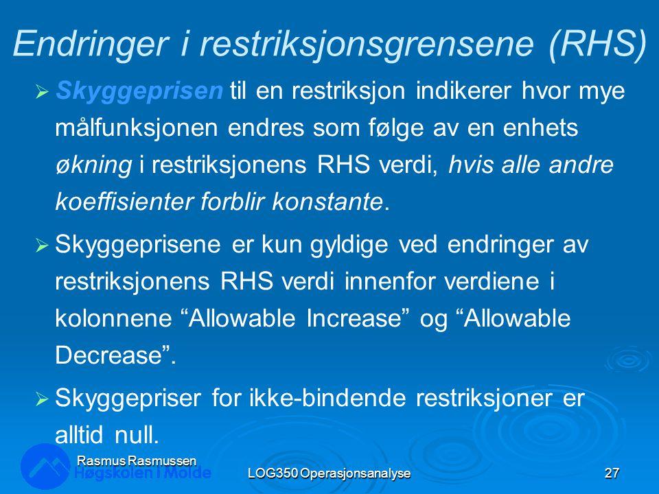 LOG350 Operasjonsanalyse27 Rasmus Rasmussen Endringer i restriksjonsgrensene (RHS)  Skyggeprisen til en restriksjon indikerer hvor mye målfunksjonen endres som følge av en enhets økning i restriksjonens RHS verdi, hvis alle andre koeffisienter forblir konstante.