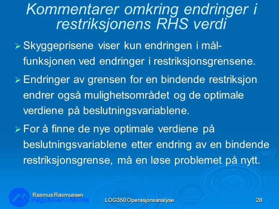 LOG350 Operasjonsanalyse28 Rasmus Rasmussen Kommentarer omkring endringer i restriksjonens RHS verdi  Skyggeprisene viser kun endringen i mål- funksjonen ved endringer i restriksjonsgrensene.