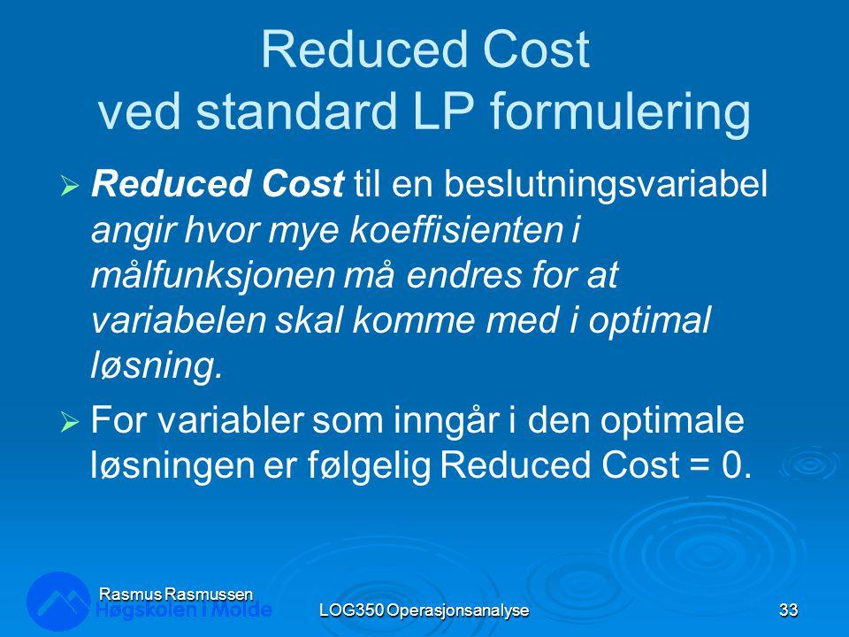 LOG350 Operasjonsanalyse33 Rasmus Rasmussen Reduced Cost ved standard LP formulering  Reduced Cost til en beslutningsvariabel angir hvor mye koeffisienten i målfunksjonen må endres for at variabelen skal komme med i optimal løsning.