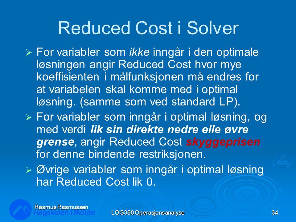 LOG350 Operasjonsanalyse34 Rasmus Rasmussen Reduced Cost i Solver  For variabler som ikke inngår i den optimale løsningen angir Reduced Cost hvor mye koeffisienten i målfunksjonen må endres for at variabelen skal komme med i optimal løsning.