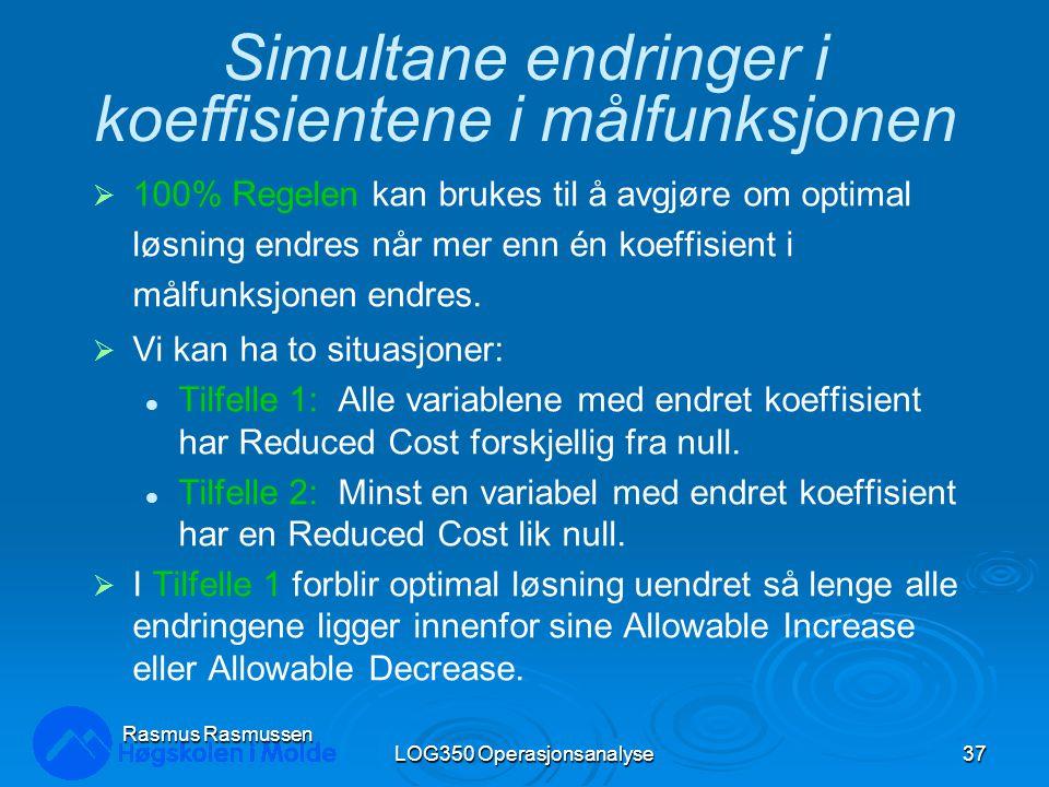 LOG350 Operasjonsanalyse37 Rasmus Rasmussen Simultane endringer i koeffisientene i målfunksjonen  100% Regelen kan brukes til å avgjøre om optimal løsning endres når mer enn én koeffisient i målfunksjonen endres.