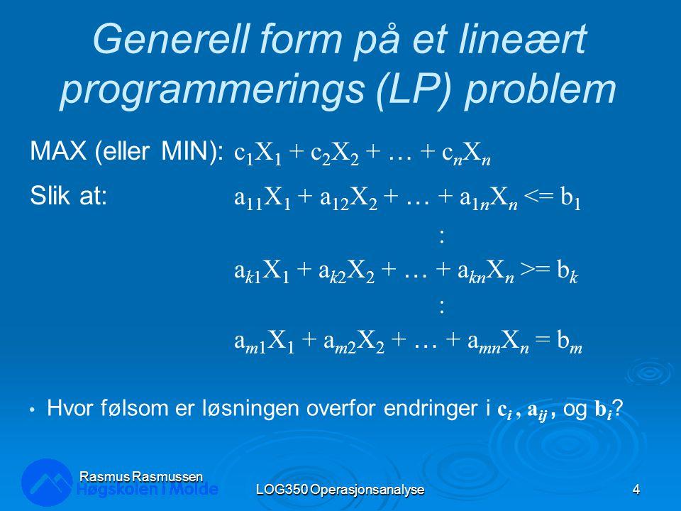 LOG350 Operasjonsanalyse4 Rasmus Rasmussen Generell form på et lineært programmerings (LP) problem MAX (eller MIN): c 1 X 1 + c 2 X 2 + … + c n X n Slik at: a 11 X 1 + a 12 X 2 + … + a 1n X n <= b 1 : a k1 X 1 + a k2 X 2 + … + a kn X n >= b k : a m1 X 1 + a m2 X 2 + … + a mn X n = b m Hvor følsom er løsningen overfor endringer i c i, a ij, og b i