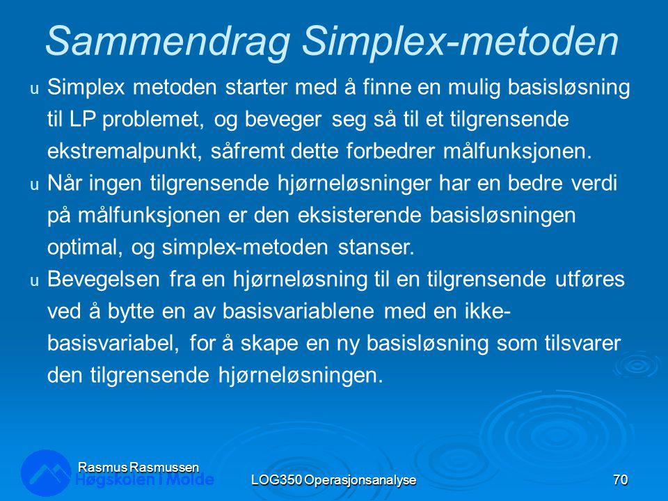 LOG350 Operasjonsanalyse70 Rasmus Rasmussen Sammendrag Simplex-metoden u Simplex metoden starter med å finne en mulig basisløsning til LP problemet, og beveger seg så til et tilgrensende ekstremalpunkt, såfremt dette forbedrer målfunksjonen.