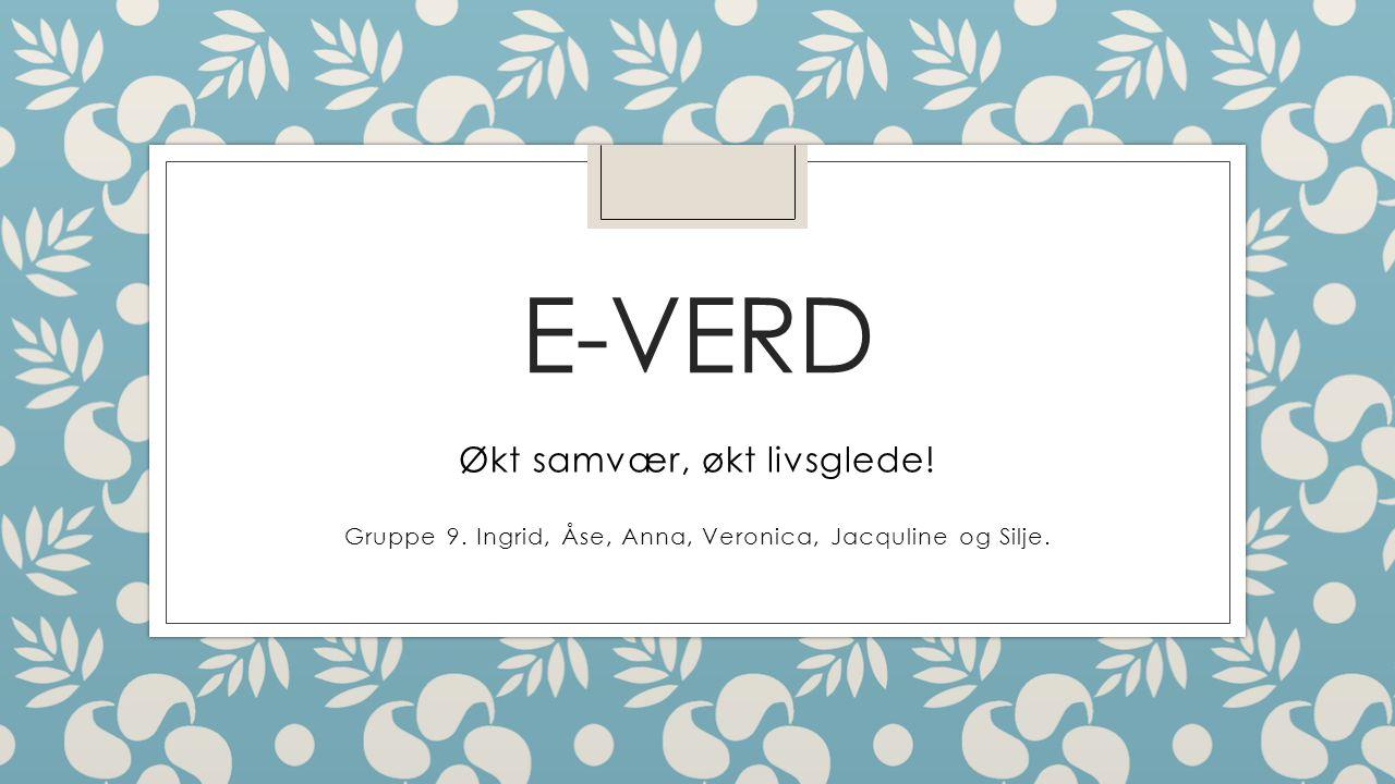 E-VERD Økt samvær, økt livsglede! Gruppe 9. Ingrid, Åse, Anna, Veronica, Jacquline og Silje.