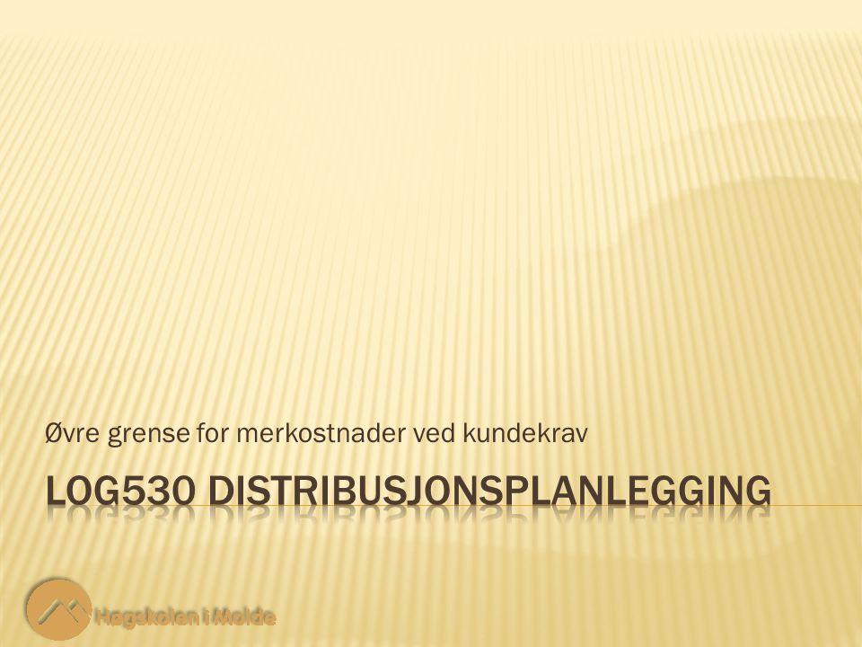 LOG530 Distribusjonsplanlegging 22 Restriksjoner trinn 3: Øvre grense for merkostnader ved kundekrav 10-14 Sum volum for alle varer levert fra alle produsenter til et lager må være mindre eller lik volumkapasiteten til dette lageret.