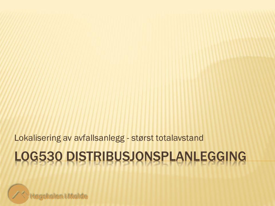 LOG530 Distribusjonsplanlegging 12 Restriksjoner: Lokalisering av avfallsanlegg - størst totalavstand 19 ‑ 5 Antall greiner fra en node i med anlegg må være lik antall noder uten anlegg.