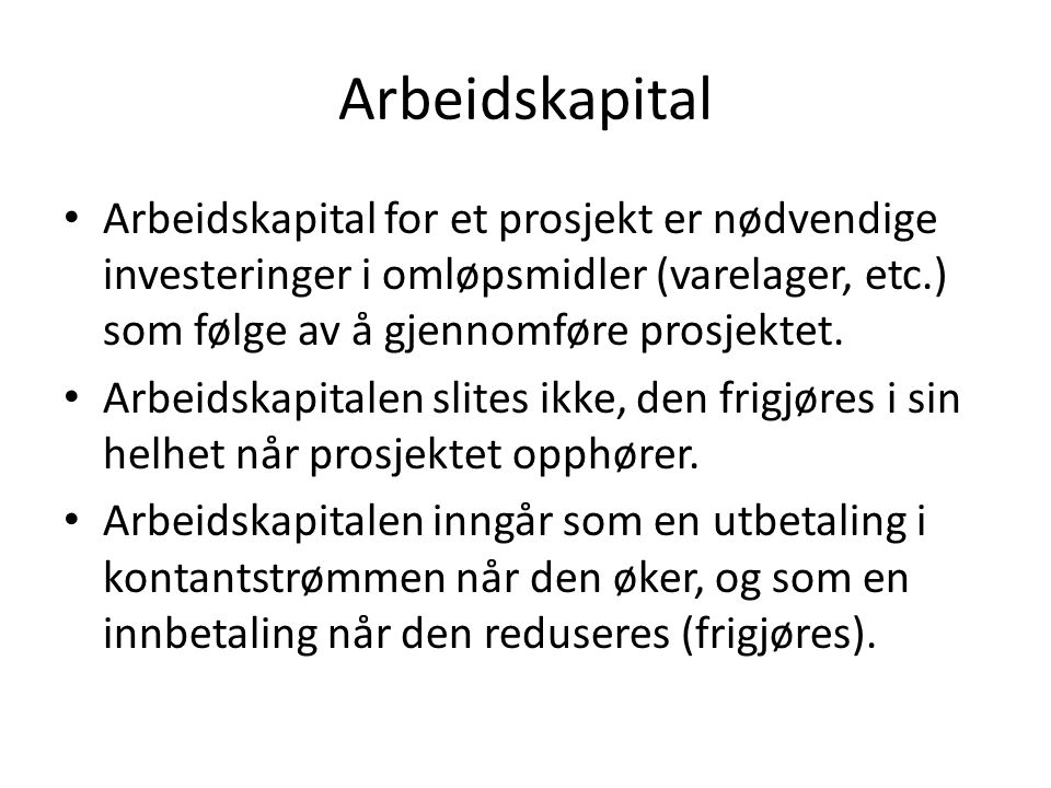 Arbeidskapital Arbeidskapital for et prosjekt er nødvendige investeringer i omløpsmidler (varelager, etc.) som følge av å gjennomføre prosjektet. Arbe
