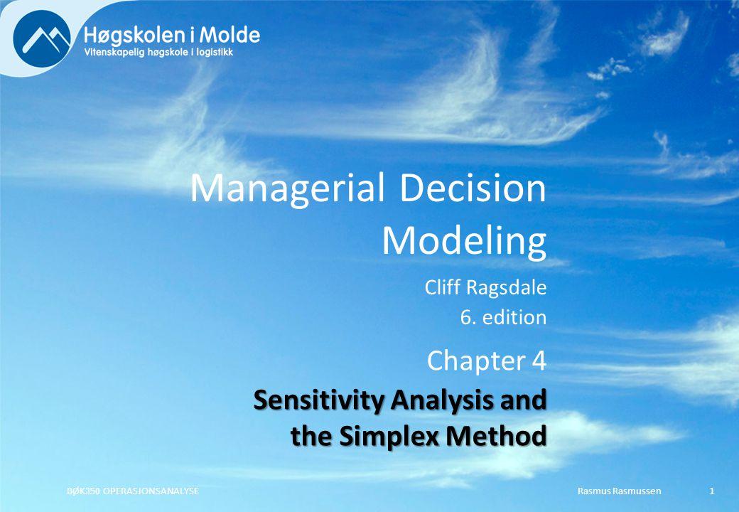 Managerial Decision Modeling Cliff Ragsdale 6. edition Rasmus RasmussenBØK350 OPERASJONSANALYSE1 Chapter 4 Sensitivity Analysis and the Simplex Method